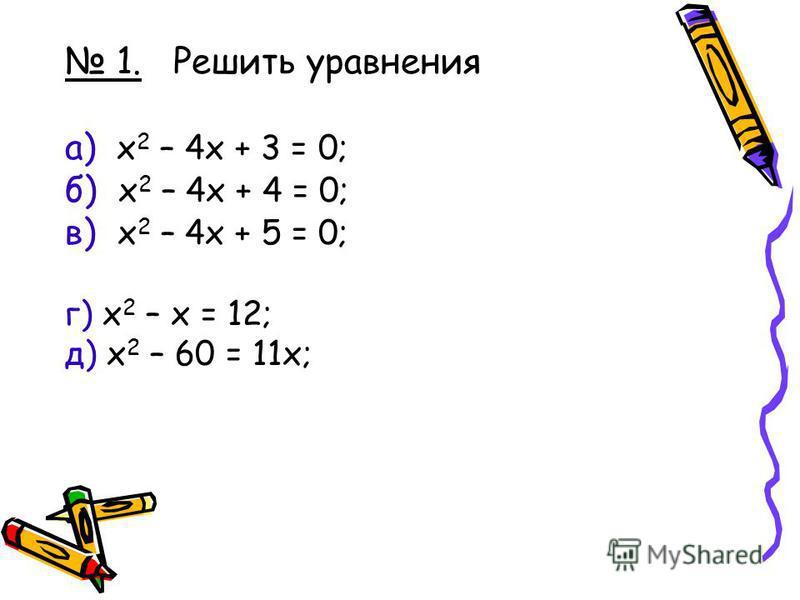 1. Решить уравнения а) x 2 – 4x + 3 = 0; б) x 2 – 4x + 4 = 0; в) x 2 – 4x + 5 = 0; г) x 2 – x = 12; д) x 2 – 60 = 11 х;