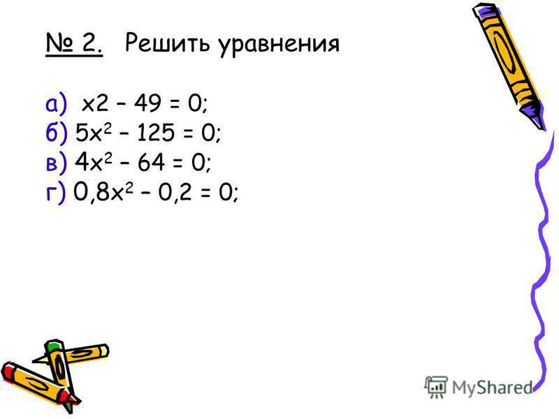 2. Решить уравнения а) x2 – 49 = 0; б) 5x 2 – 125 = 0; в) 4 x 2 – 64 = 0; г) 0,8 x 2 – 0,2 = 0;