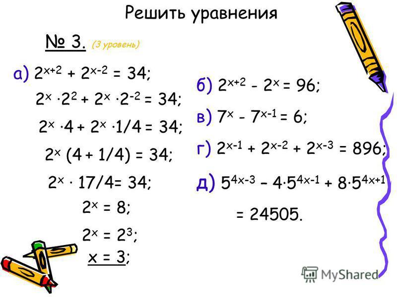 3. (3 уровень) а) 2 x+2 + 2 x-2 = 34; Решить уравнения б) 2 x+2 - 2 x = 96; в) 7 x - 7 x-1 = 6; г) 2 x-1 + 2 x-2 + 2 x-3 = 896; д) 5 4 х-3 – 45 4 х-1 + 85 4 х+1 = 24505. 2 x 2 2 + 2 x 2 -2 = 34; 2 x 4 + 2 x 1/4 = 34; 2 x (4 + 1/4) = 34; 2 x 17/4= 34;