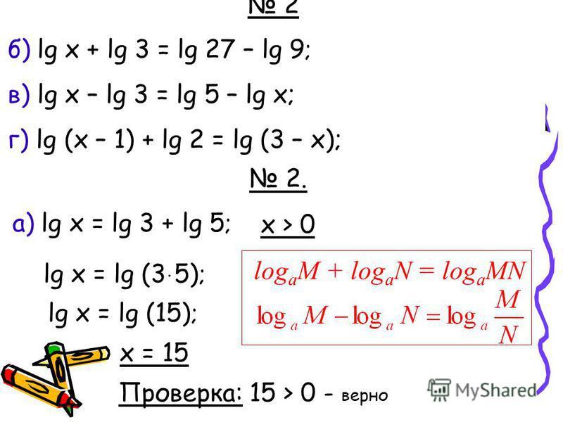 1. Решить уравнения а) log 3 (2x – 4) = 2 ; в) log 1/3 (3 – 2x) = - 2; б) log 0,3 (5 + 2x) = 1 ; г) lg(3 – x) = 0. 2. а) lg x = lg 3 + lg 5 ; log a M + log a N = log a MN lg x = lg (3 ּ 5) ; lg x = lg (15) ; x = 15 x > 0 Проверка: 15 > 0 - верно 2 б)