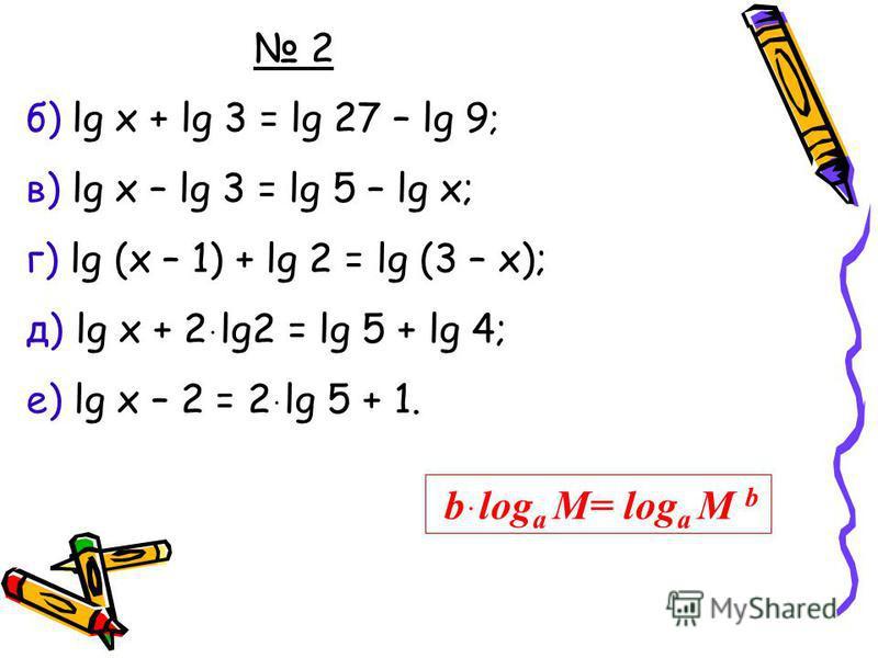 2 б) lg x + lg 3 = lg 27 – lg 9 ; в) lg x – lg 3 = lg 5 – lg x; г) lg (x – 1) + lg 2 = lg (3 – x); д) lg x + 2 ּ lg2 = lg 5 + lg 4; е) lg x – 2 = 2 ּ lg 5 + 1. bּlog a M= log a M b