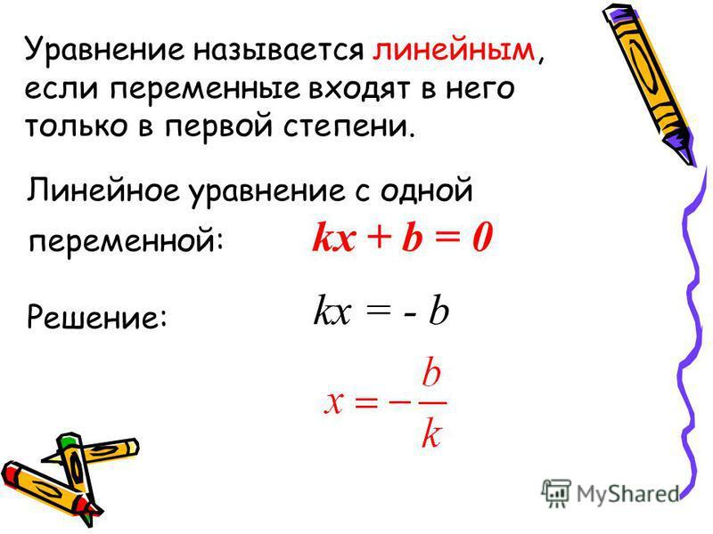 Уравнение называется линейным, если переменные входят в него только в первой степени. Линейное уравнение с одной переменной: kx + b = 0 Решение: kx = - b