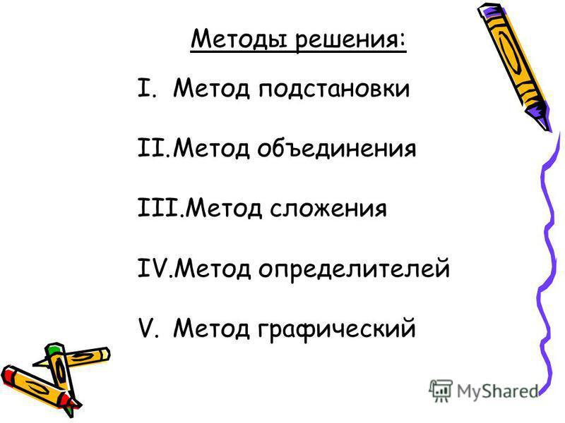 Методы решения: I.Метод подстановки II.Метод объединения III.Метод сложения IV.Метод определителей V.Метод графический