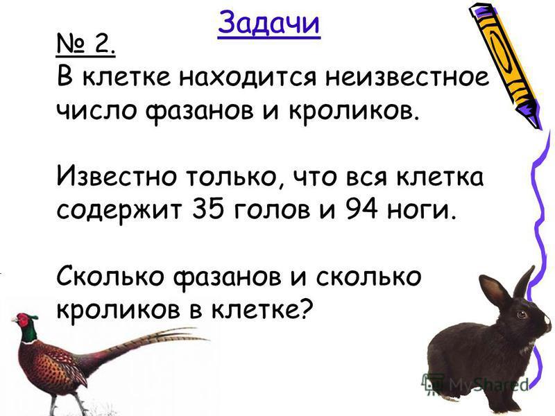 Задачи 2. В клетке находится неизвестное число фазанов и кроликов. Известно только, что вся клетка содержит 35 голов и 94 ноги. Сколько фазанов и сколько кроликов в клетке?