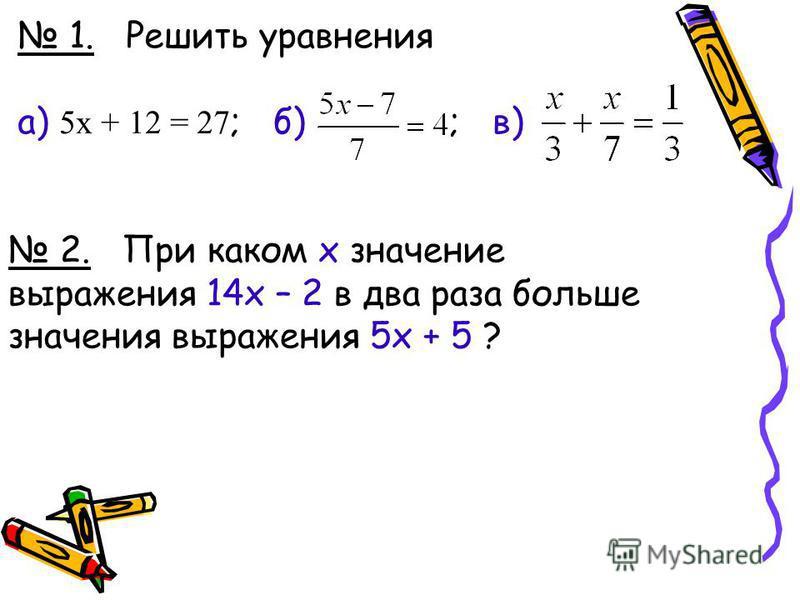 1. Решить уравнения а) 5 х + 12 = 27 ; б) ; в) 2. При каком х значение выражения 14 х – 2 в два раза больше значения выражения 5 х + 5 ?
