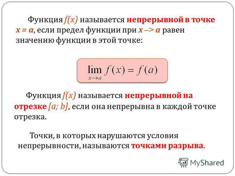 Функция f(x) называется непрерывной в точке х = а, если предел функции при х –> а равен значению функции в этой точке : Функция f(x) называется непрерывной на отрезке [a; b], если она непрерывна в каждой точке отрезка. Точки, в которых нарушаются усл