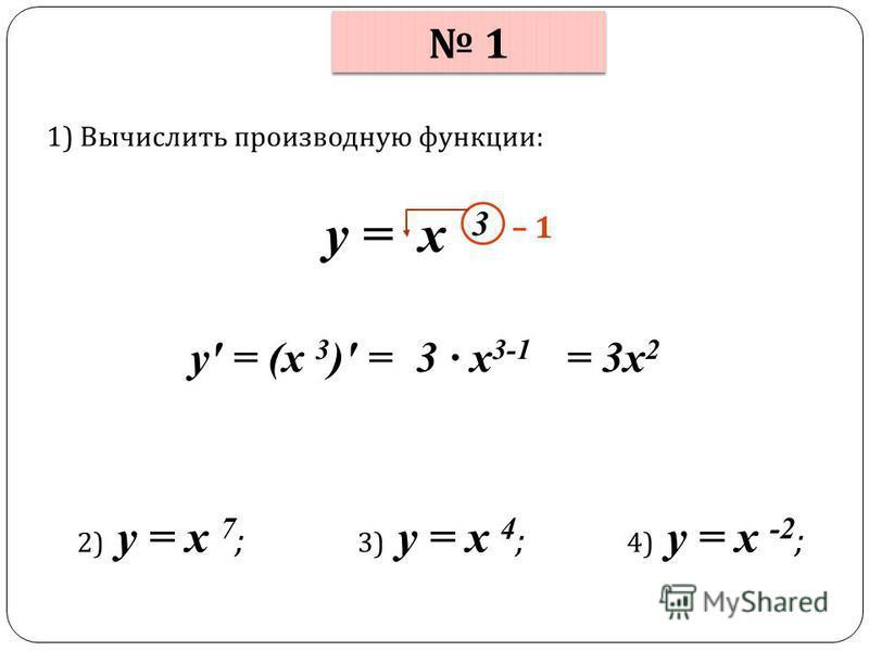 1 1 1) Вычислить производную функции : у = x 3 у = (x 3 ) = – 1 = 3 х 2 3 х 3-1 2) у = x 7 ; 3) у = x 4 ; 4) у = x -2 ;