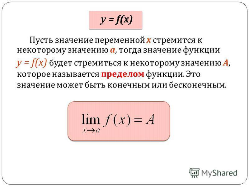 Пусть значение переменной х стремится к некоторому значению а, тогда значение функции y = f(x) будет стремиться к некоторому значению А, которое называется пределом функции. Это значение может быть конечным или бесконечным. y = f(x)