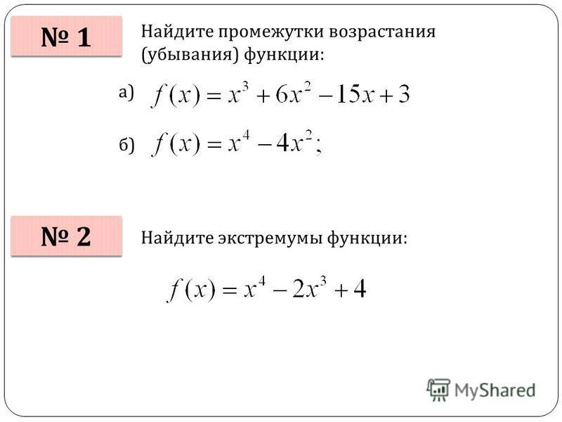 1 1 Найдите промежутки возрастания (убывания) функции: 2 2 а) б) Найдите экстремумы функции:
