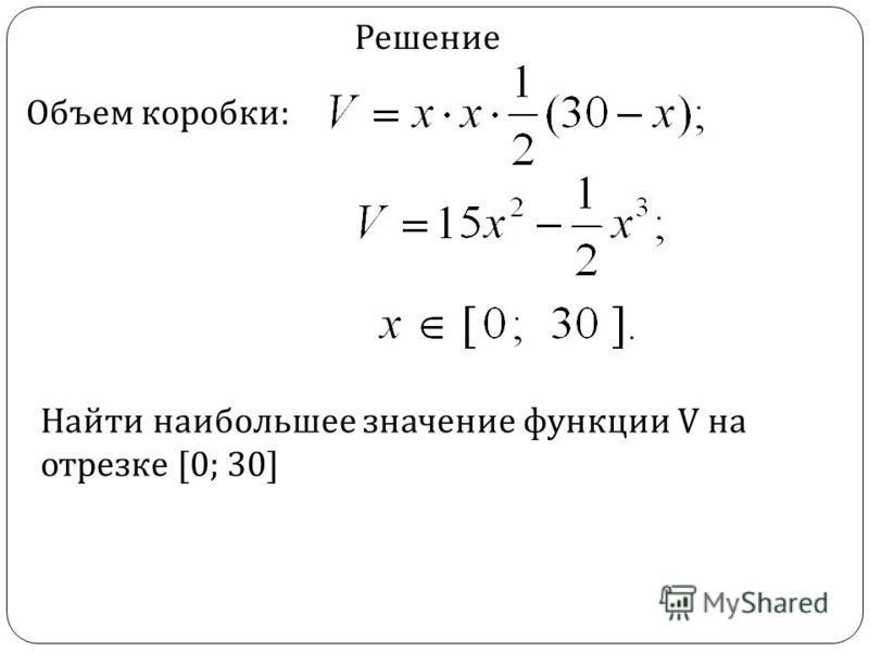 Объем коробки: Решение Найти наибольшее значение функции V на отрезке [0; 30]