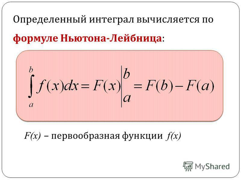 Определенный интеграл вычисляется по формуле Ньютона - Лейбница : F(х) – первообразная функции f(х)