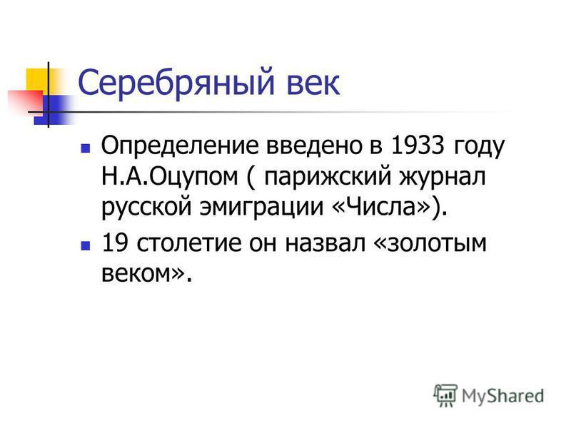 Серебряный век Определение введено в 1933 году Н.А.Оцупом ( парижский журнал русской эмиграции «Числа»). 19 столетие он назвал «золотым веком».