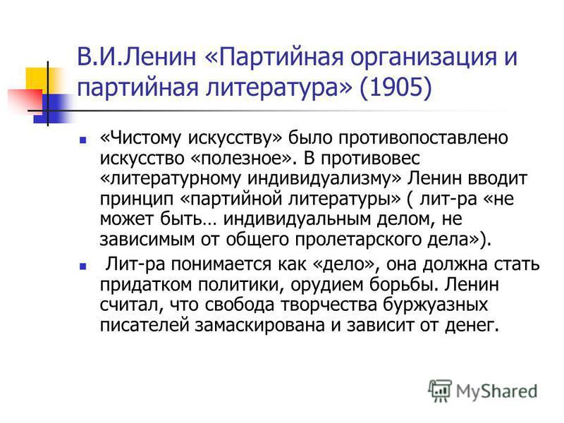 В.И.Ленин «Партийная организация и партийная литература» (1905) «Чистому искусству» было противопоставлено искусство «полезное». В противовес «литературному индивидуализму» Ленин вводит принцип «партийной литературы» ( лит-ра «не может быть… индивиду
