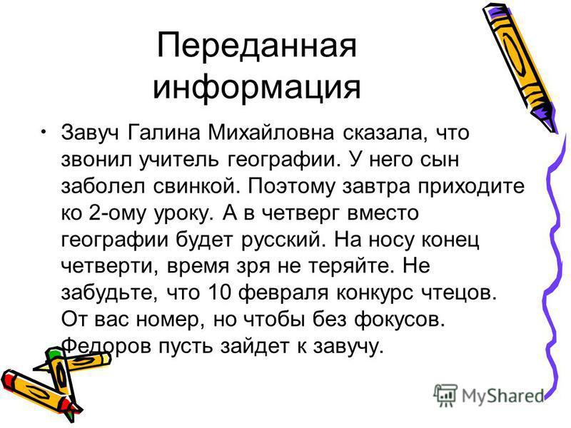 Переданная информация Завуч Галина Михайловна сказала, что звонил учитель географии. У него сын заболел свинкой. Поэтому завтра приходите ко 2-ому уроку. А в четверг вместо географии будет русский. На носу конец четверти, время зря не теряйте. Не заб