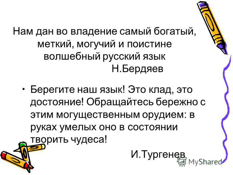Нам дан во владение самый богатый, меткий, могучий и поистине волшебный русский язык Н.Бердяев Берегите наш язык! Это клад, это достояние! Обращайтесь бережно с этим могущественным орудием: в руках умелых оно в состоянии творить чудеса! И.Тургенев