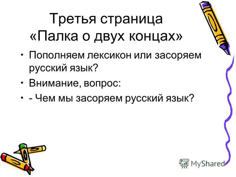 Третья страница «Палка о двух концах» Пополняем лексикон или засоряем русский язык? Внимание, вопрос: - Чем мы засоряем русский язык?