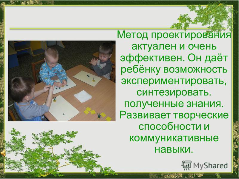 Метод проектирования актуален и очень эффективен. Он даёт ребёнку возможность экспериментировать, синтезировать. полученные знания. Развивает творческие способности и коммуникативные навыки.