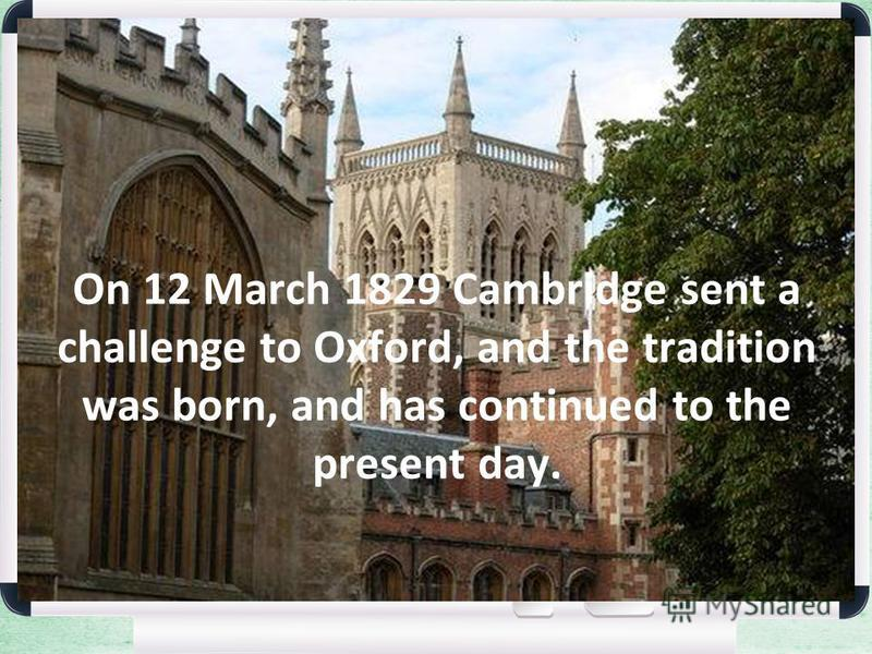 On 12 March 1829 Cambridge sent a challenge to Oxford, and the tradition was born, and has continued to the present day.