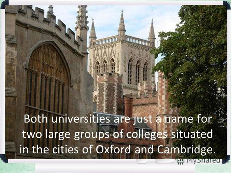 Both universities are just a name for two large groups of colleges situated in the cities of Oxford and Cambridge.