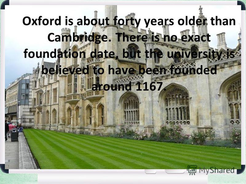 Oxford is about forty years older than Cambridge. There is no exact foundation date, but the university is believed to have been founded around 1167.