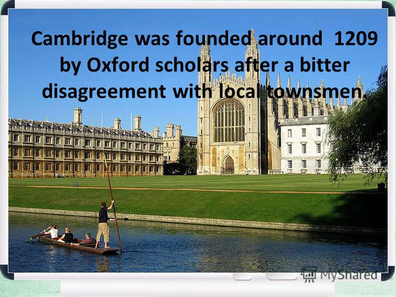 Cambridge was founded around 1209 by Oxford scholars after a bitter disagreement with local townsmen.