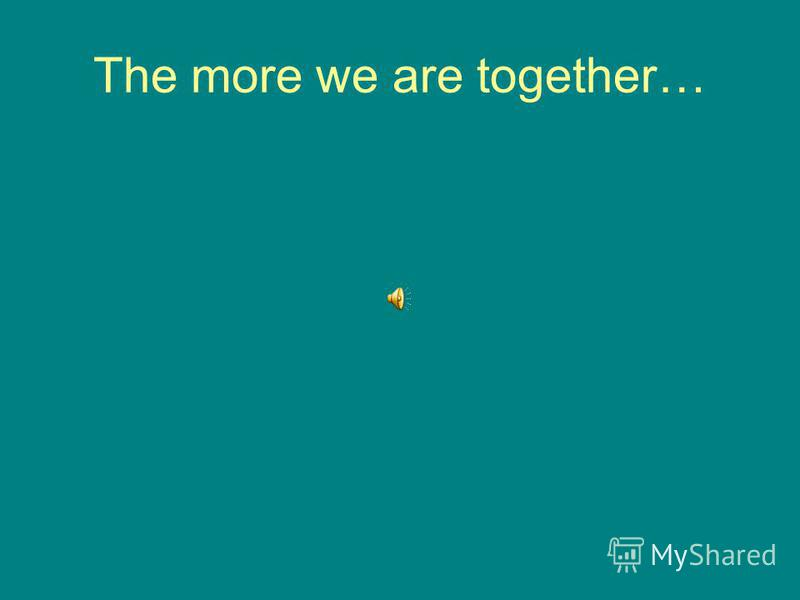 The more we are together…