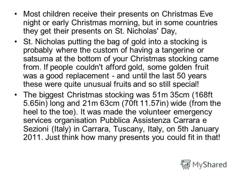Most children receive their presents on Christmas Eve night or early Christmas morning, but in some countries they get their presents on St. Nicholas' Day, St. Nicholas putting the bag of gold into a stocking is probably where the custom of having a