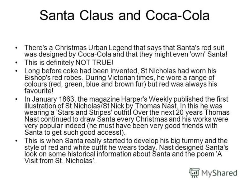 Santa Claus and Coca-Cola There's a Christmas Urban Legend that says that Santa's red suit was designed by Coca-Cola and that they might even 'own' Santa! This is definitely NOT TRUE! Long before coke had been invented, St Nicholas had worn his Bisho