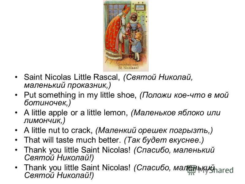 Saint Nicolas Little Rascal, (Святой Николай, маленький проказник,) Put something in my little shoe, (Положи кое-что в мой ботиночек,) A little apple or a little lemon, (Маленькое яблоко или лимончик,) A little nut to crack, (Маленкий орешек погрызть