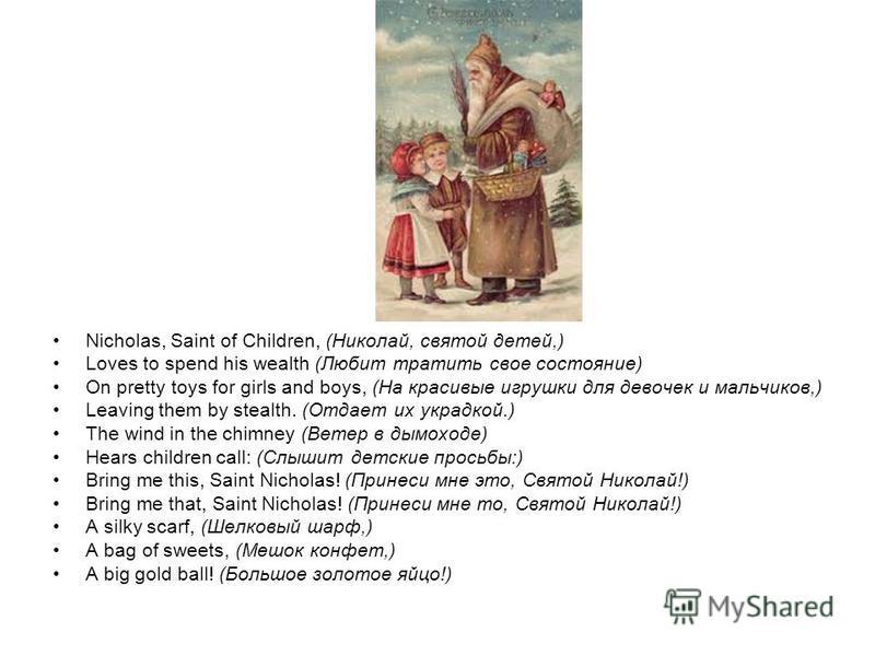 Nicholas, Saint of Children, (Николай, святой детей,) Loves to spend his wealth (Любит тратить свое состояние) On pretty toys for girls and boys, (На красивые игрушки для девочек и мальчиков,) Leaving them by stealth. (Отдает их украдкой.) The wind i