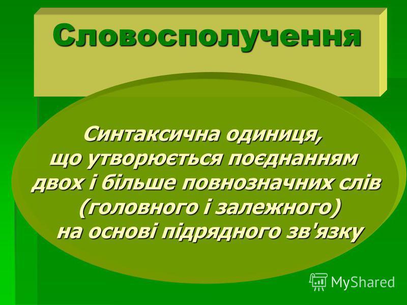 Словосполучення Синтаксична одиниця, що утворюється поєднанням двох і більше повнозначних слів (головного і залежного) (головного і залежного) на основі підрядного зв'язку на основі підрядного зв'язку