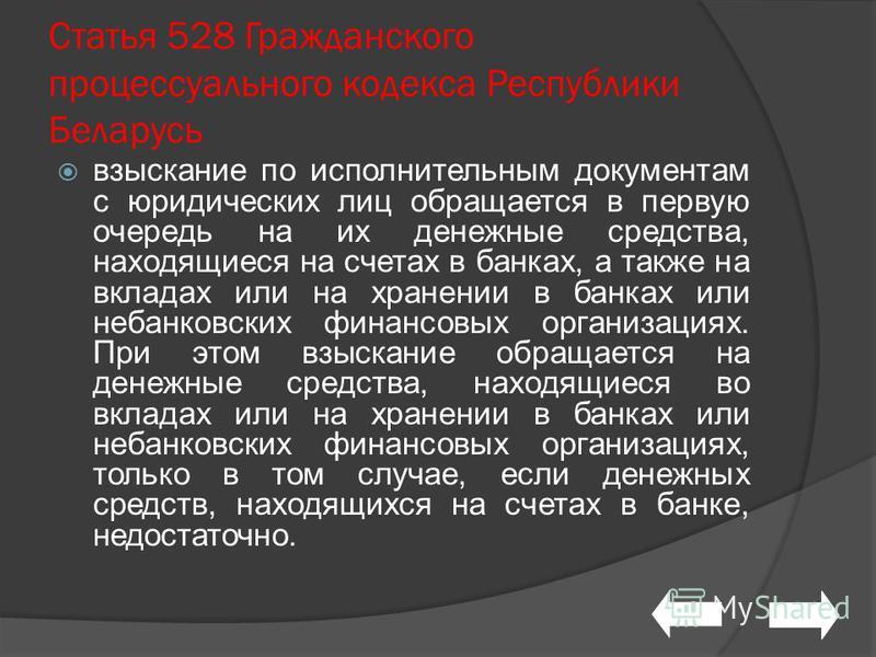 Статья 528 Гражданского процессуального кодекса Республики Беларусь взыскание по исполнительным документам с юридических лиц обращается в первую очередь на их денежные средства, находящиеся на счетах в банках, а также на вкладах или на хранении в бан