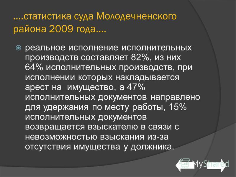….статистика суда Молодечненского района 2009 года…. реальное исполнение исполнительных производств составляет 82%, из них 64% исполнительных производств, при исполнении которых накладывается арест на имущество, а 47% исполнительных документов направ