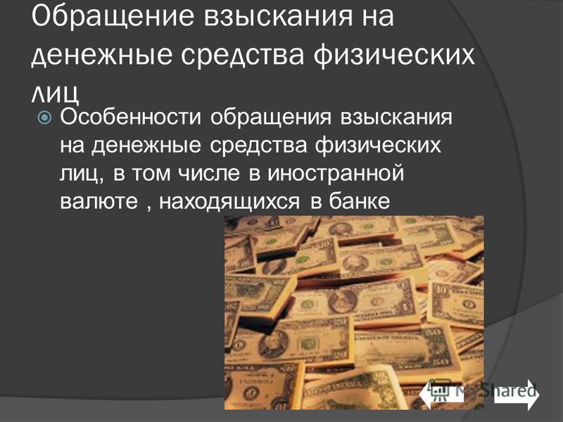 Обращение взыскания на денежные средства физических лиц Особенности обращения взыскания на денежные средства физических лиц, в том числе в иностранной валюте, находящихся в банке
