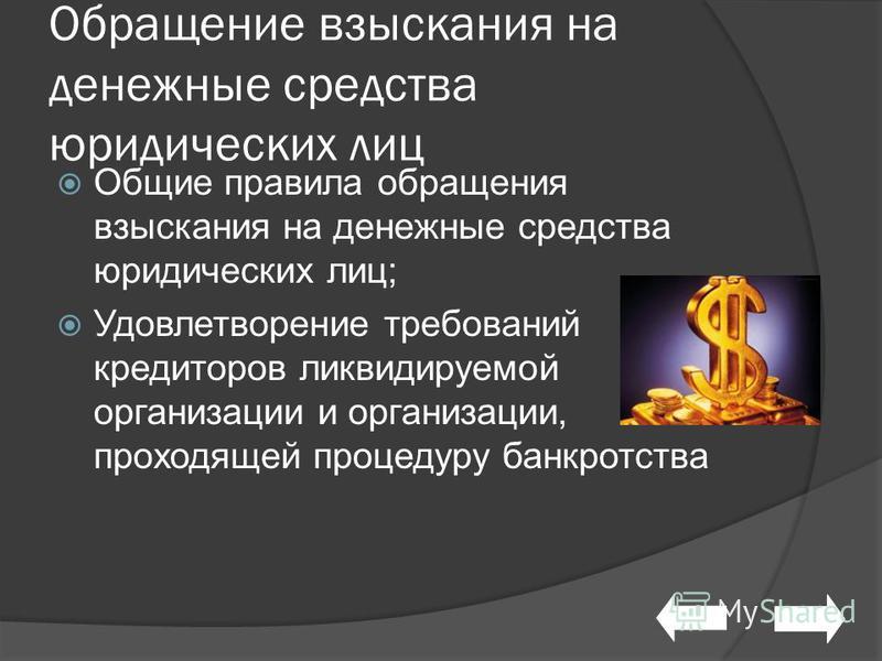 Обращение взыскания на денежные средства юридических лиц Общие правила обращения взыскания на денежные средства юридических лиц; Удовлетворение требований кредиторов ликвидируемой организации и организации, проходящей процедуру банкротства
