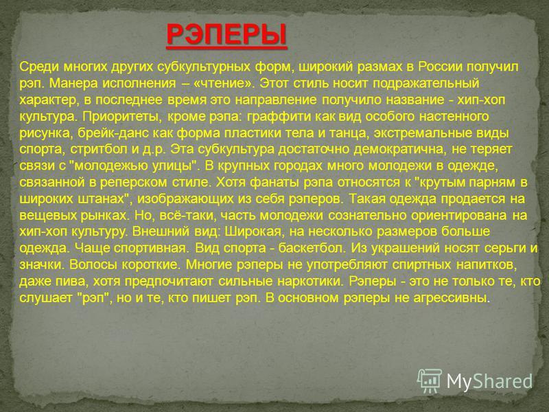 РЭПЕРЫ Среди многих других субкультурных форм, широкий размах в России получил рэп. Манера исполнения – «чтение». Этот стиль носит подражательный характер, в последнее время это направление получило название - хип-хоп культура. Приоритеты, кроме рэпа