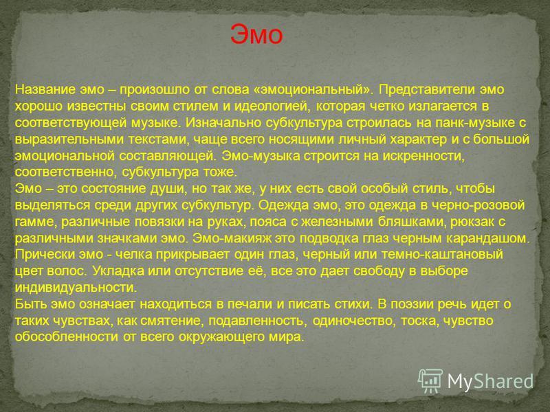 Название эмо – произошло от слова «эмоциональный». Представители эмо хорошо известны своим стилем и идеологией, которая четко излагается в соответствующей музыке. Изначально субкультура строилась на панк-музыке с выразительными текстами, чаще всего н