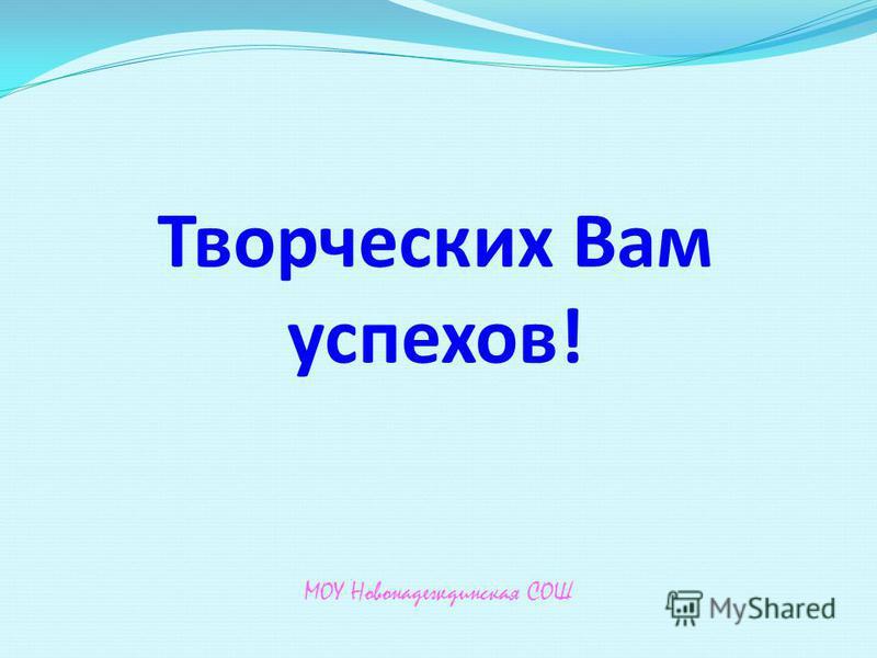 Творческих Вам успехов! МОУ Новонадеждинская СОШ