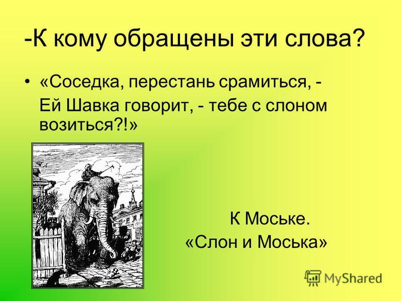 -К кому обращены эти слова? «Соседка, перестань срамиться, - Ей Шавка говорит, - тебе с слоном возиться?!» К Моське. «Слон и Моська»