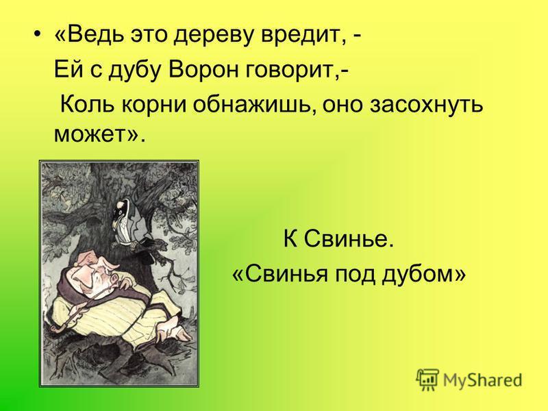«Ведь это дереву вредит, - Ей с дубу Ворон говорит,- Коль корни обнажишь, оно засохнуть может». К Свинье. «Свинья под дубом»