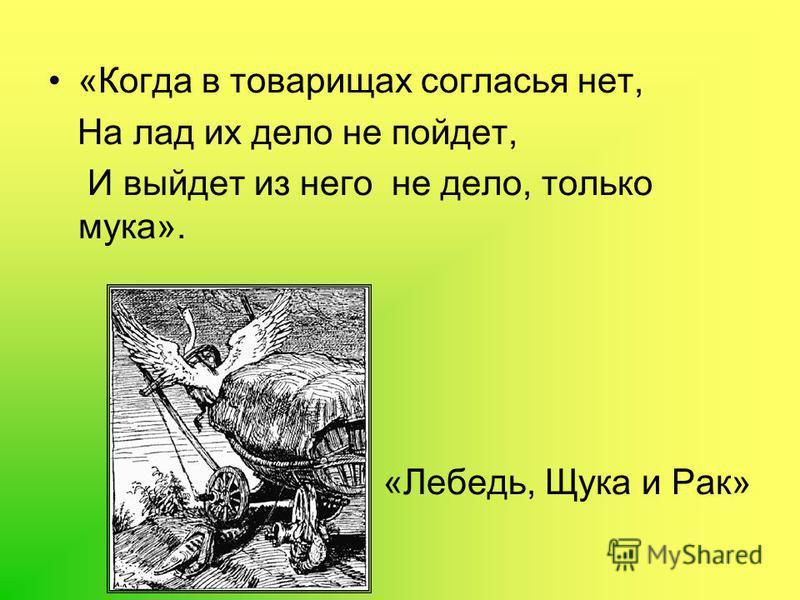 «Когда в товарищах согласья нет, На лад их дело не пойдет, И выйдет из него не дело, только мука». «Лебедь, Щука и Рак»
