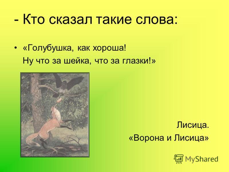 - Кто сказал такие слова: «Голубушка, как хороша! Ну что за шейка, что за глазки!» Лисица. «Ворона и Лисица»