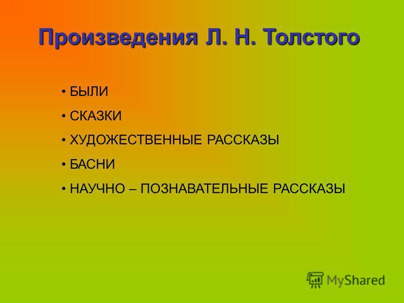 Произведения Л. Н. Толстого БЫЛИ СКАЗКИ ХУДОЖЕСТВЕННЫЕ РАССКАЗЫ БАСНИ НАУЧНО – ПОЗНАВАТЕЛЬНЫЕ РАССКАЗЫ