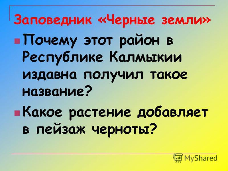Заповедник «Черные земли» Почему этот район в Республике Калмыкии издавна получил такое название? Какое растение добавляет в пейзаж черноты?