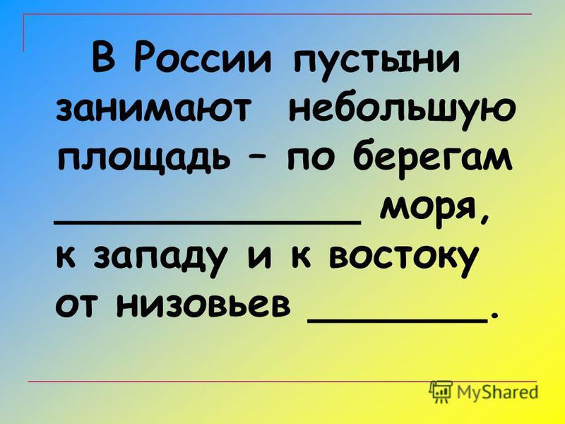 В России пустыни занимают небольшую площадь – по берегам ____________ моря, к западу и к востоку от низовьев _______.