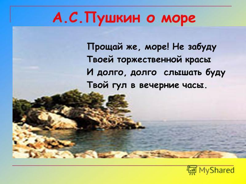 А.С.Пушкин о море Прощай же, море! Не забуду Твоей торжественной красы И долго, долго слышать буду Твой гул в вечерние часы.