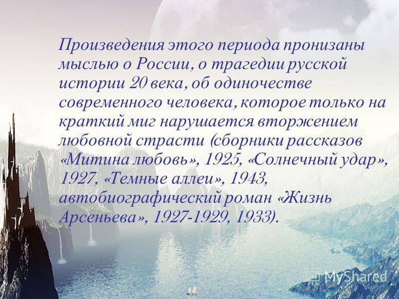 Произведения этого периода пронизаны мыслью о России, о трагедии русской истории 20 века, об одиночестве современного человека, которое только на краткий миг нарушается вторжением любовной страсти ( сборники рассказов « Митина любовь », 1925, « Солне