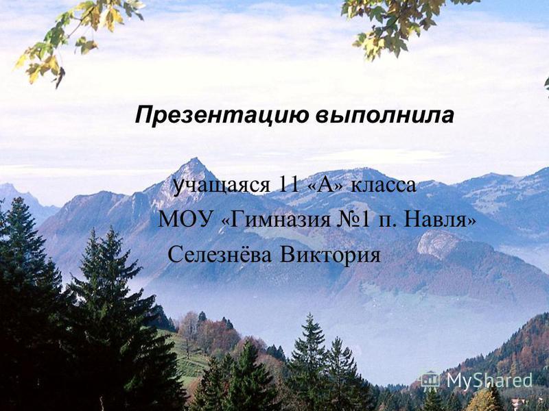 Презентацию выполнила учащаяся 11 « А » класса МОУ « Гимназия 1 п. Навля » Селезнёва Виктория