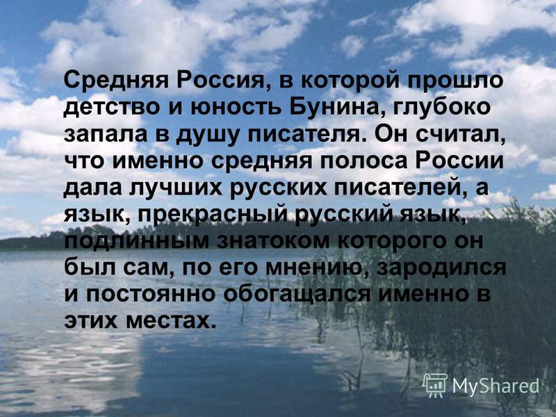 Средняя Россия, в которой прошло детство и юность Бунина, глубоко запала в душу писателя. Он считал, что именно средняя полоса России дала лучших русских писателей, а язык, прекрасный русский язык, подлинным знатоком которого он был сам, по его мнени