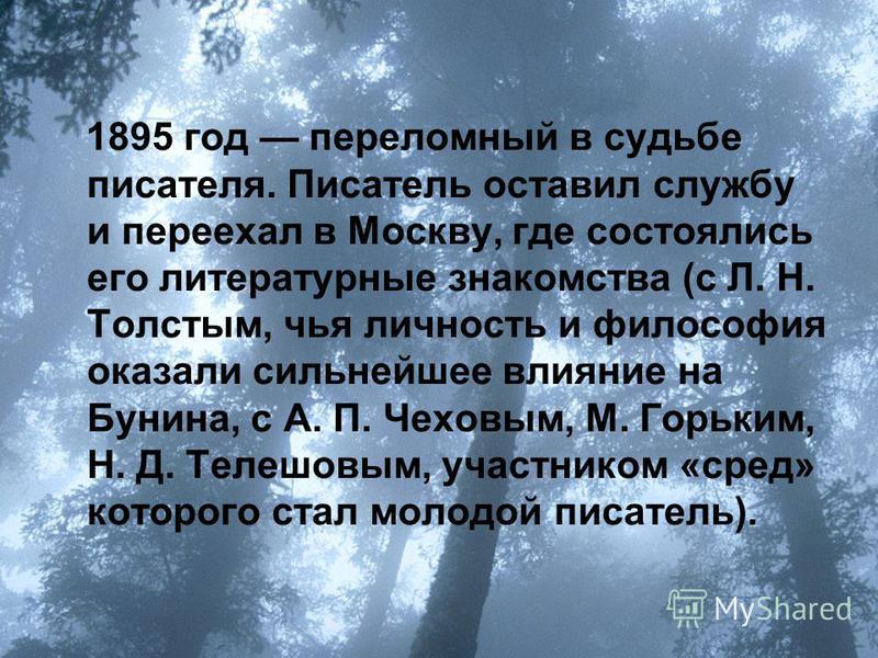 1895 год переломный в судьбе писателя. Писатель оставил службу и переехал в Москву, где состоялись его литературные знакомства (с Л. Н. Толстым, чья личность и философия оказали сильнейшее влияние на Бунина, с А. П. Чеховым, М. Горьким, Н. Д. Телешов